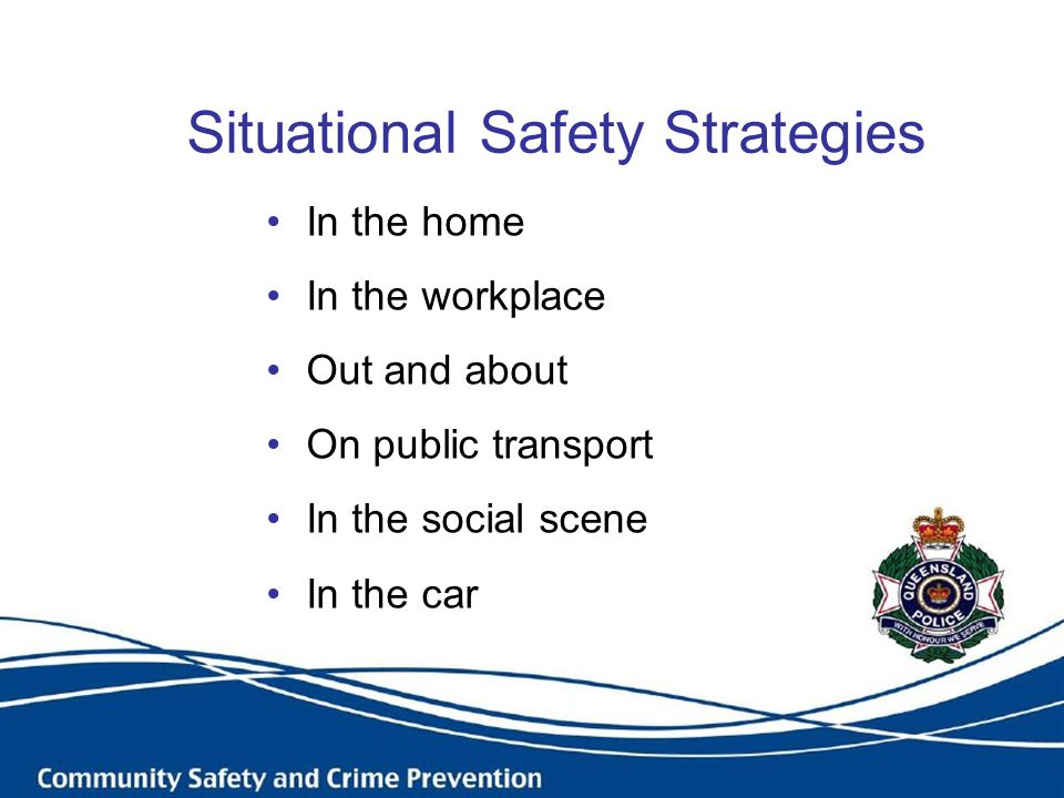 Situational Safety Strategies In the home In the workplace Out and about On public transport In the social scene In the car