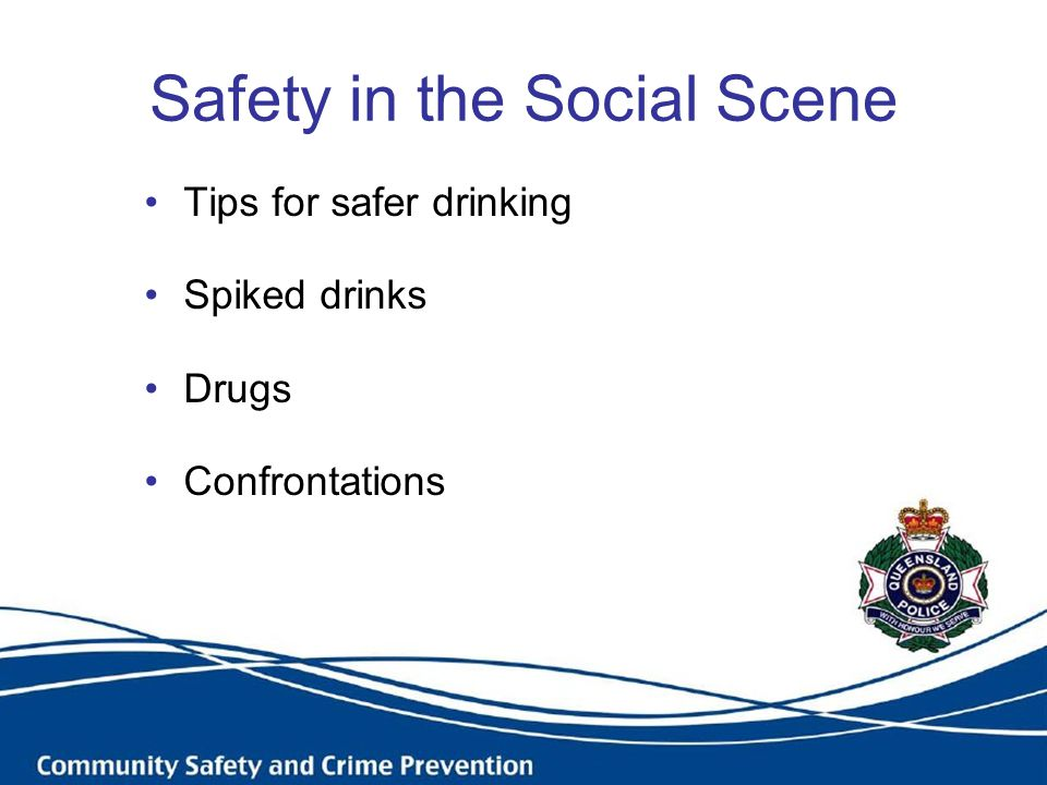 Safety in the Social Scene Tips for safer drinking Spiked drinks Drugs Confrontations