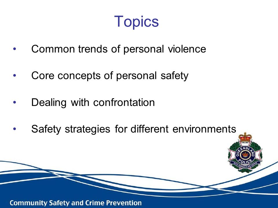 Topics Common trends of personal violence Core concepts of personal safety Dealing with confrontation Safety strategies for different environments