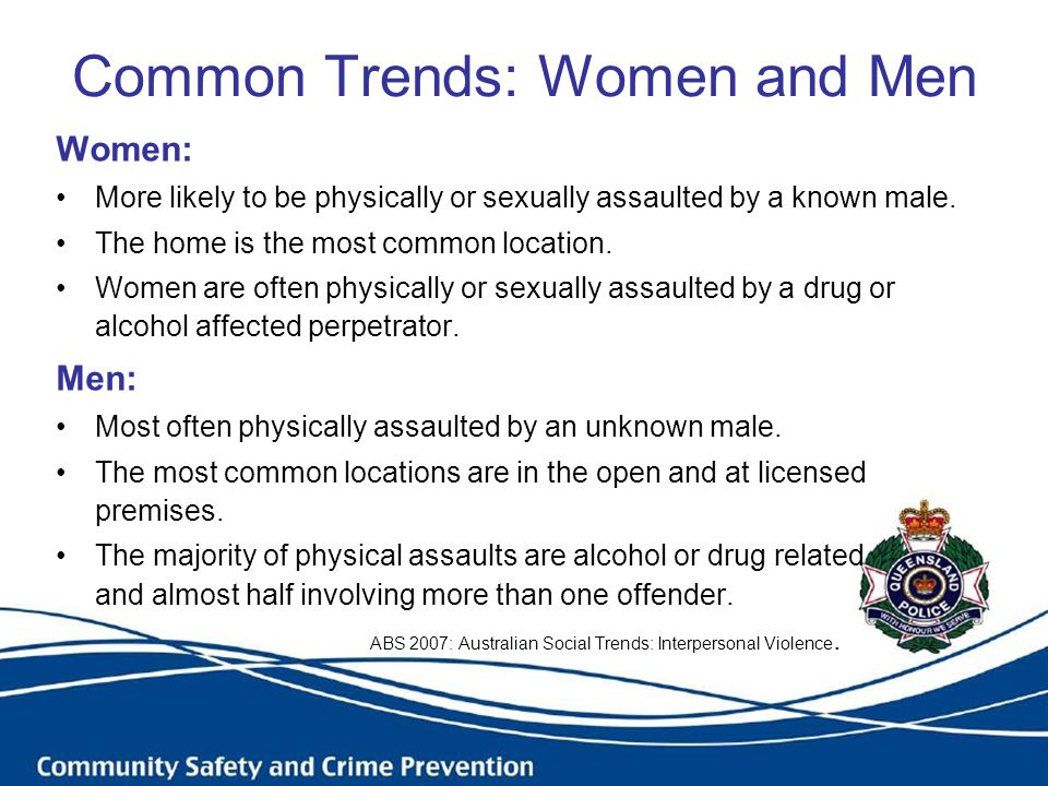 Common Trends: Women and Men Women: More likely to be physically or sexually assaulted by a known male. The home is the most common location. Women ar