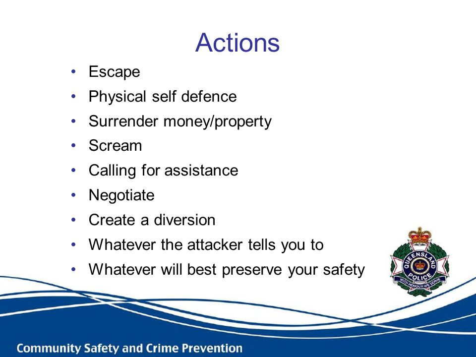 Actions Escape Physical self defence Surrender money/property Scream Calling for assistance Negotiate Create a diversion Whatever the attacker tells you to Whatever will best preserve your safety