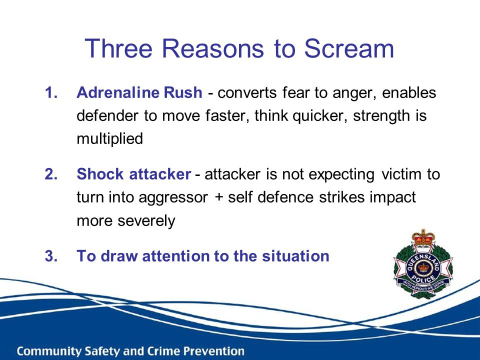 Three Reasons to Scream 1.Adrenaline Rush - converts fear to anger, enables defender to move faster, think quicker, strength is multiplied 2.Shock attacker - attacker is not expecting victim to turn into aggressor + self defence strikes impact more severely 3.To draw attention to the situation