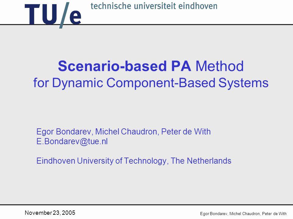 November 23, 2005 Egor Bondarev, Michel Chaudron, Peter de With Scenario-based PA Method for Dynamic Component-Based Systems Egor Bondarev, Michel Chaudron, Peter de With E.Bondarev@tue.nl Eindhoven University of Technology, The Netherlands