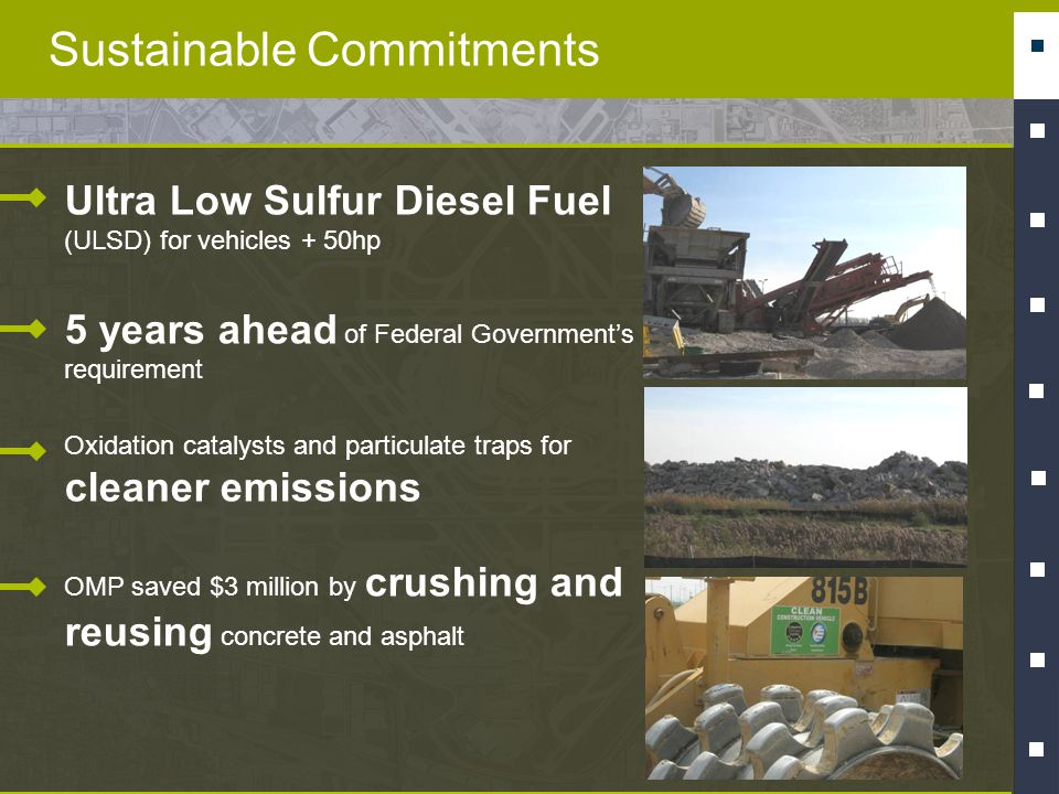 Sustainable Commitments Ultra Low Sulfur Diesel Fuel (ULSD) for vehicles + 50hp 5 years ahead of Federal Governments requirement Oxidation catalysts and particulate traps for cleaner emissions OMP saved $3 million by crushing and reusing concrete and asphalt