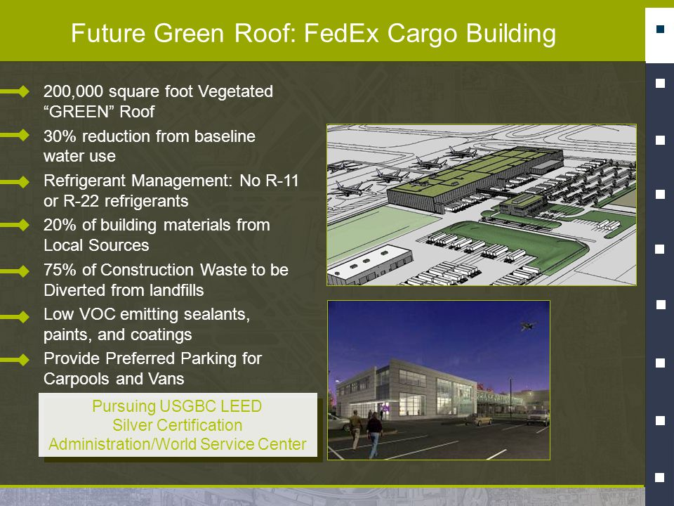 Future Green Roof: FedEx Cargo Building 200,000 square foot Vegetated GREEN Roof 30% reduction from baseline water use Refrigerant Management: No R-11 or R-22 refrigerants 20% of building materials from Local Sources 75% of Construction Waste to be Diverted from landfills Low VOC emitting sealants, paints, and coatings Provide Preferred Parking for Carpools and Vans Pursuing USGBC LEED Silver Certification Administration/World Service Center Pursuing USGBC LEED Silver Certification Administration/World Service Center