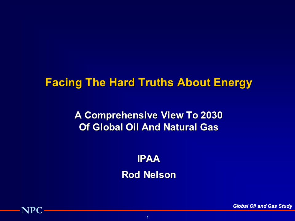 Global Oil and Gas Study NPC 1 Facing The Hard Truths About Energy A Comprehensive View To 2030 Of Global Oil And Natural Gas IPAA Rod Nelson