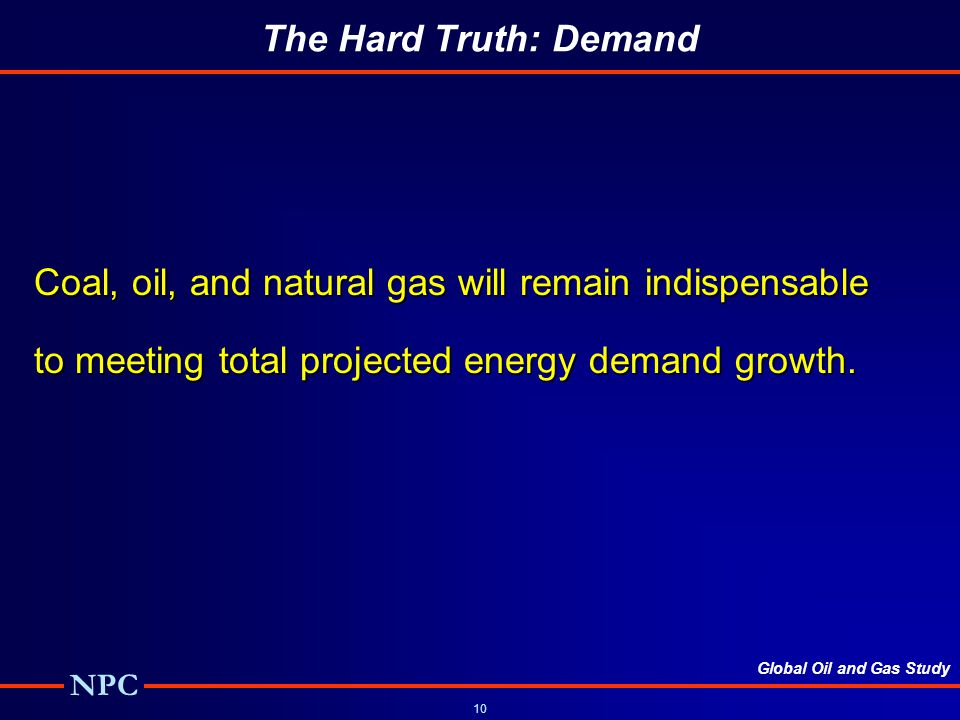 Global Oil and Gas Study NPC 10 The Hard Truth: Demand Coal, oil, and natural gas will remain indispensable to meeting total projected energy demand growth.