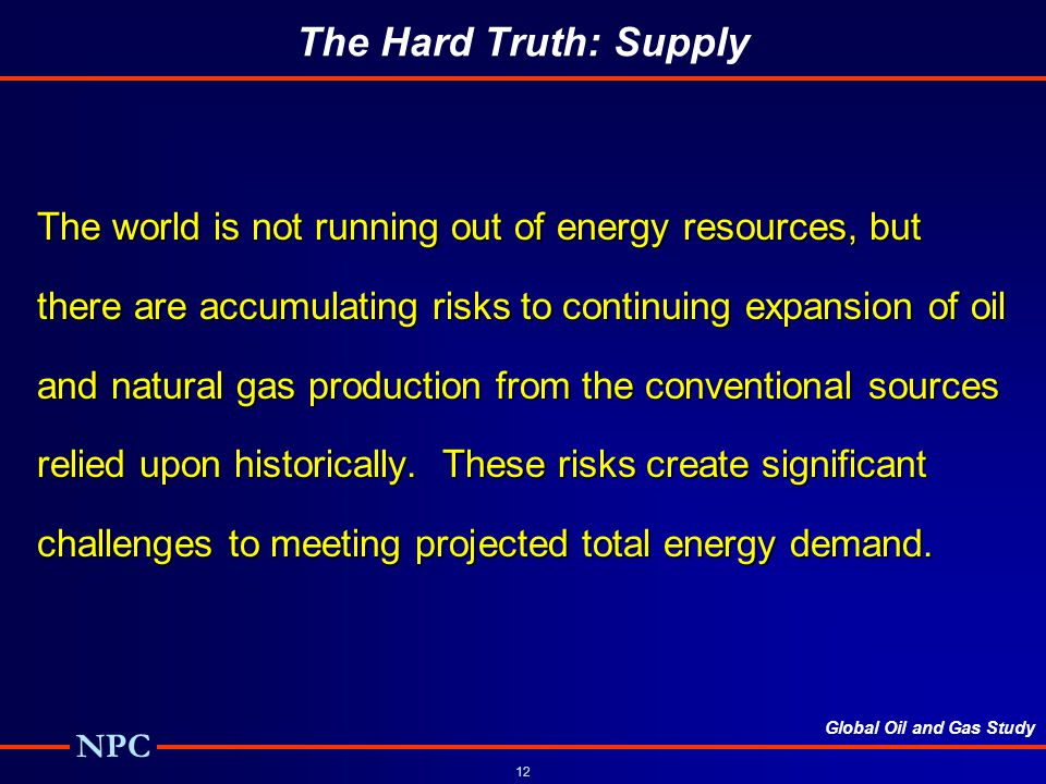 Global Oil and Gas Study NPC 12 The Hard Truth: Supply The world is not running out of energy resources, but there are accumulating risks to continuing expansion of oil and natural gas production from the conventional sources relied upon historically.
