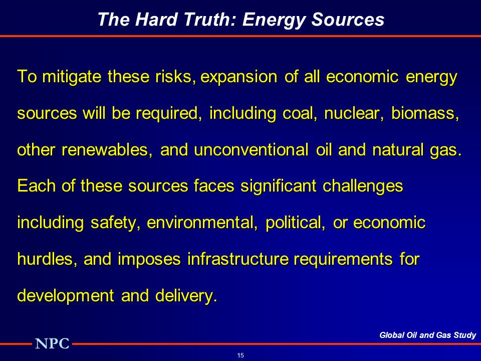 Global Oil and Gas Study NPC 15 The Hard Truth: Energy Sources To mitigate these risks, expansion of all economic energy sources will be required, including coal, nuclear, biomass, other renewables, and unconventional oil and natural gas.