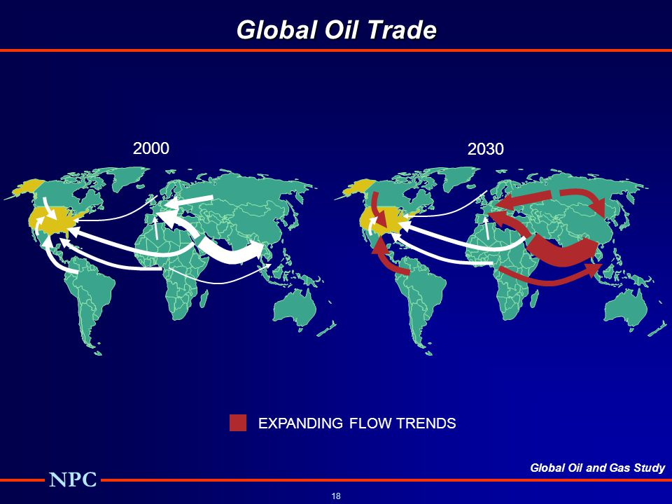 Global Oil and Gas Study NPC 18 Global Oil Trade 2000 2030 EXPANDING FLOW TRENDS