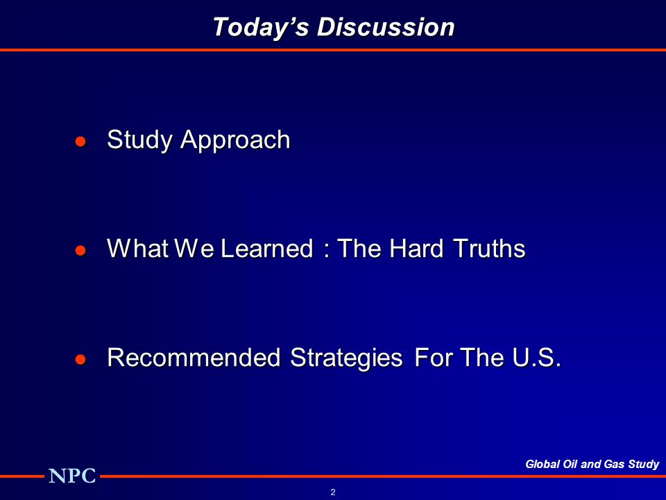 Global Oil and Gas Study NPC 2 Todays Discussion Study Approach Study Approach What We Learned : The Hard Truths What We Learned : The Hard Truths Recommended Strategies For The U.S.