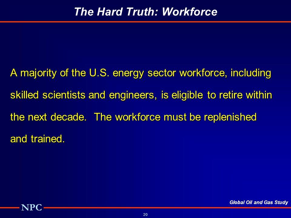Global Oil and Gas Study NPC 20 The Hard Truth: Workforce A majority of the U.S.