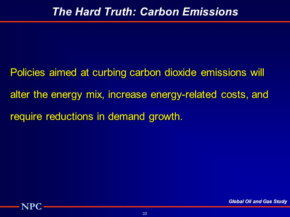 Global Oil and Gas Study NPC 22 The Hard Truth: Carbon Emissions Policies aimed at curbing carbon dioxide emissions will alter the energy mix, increase energy-related costs, and require reductions in demand growth.