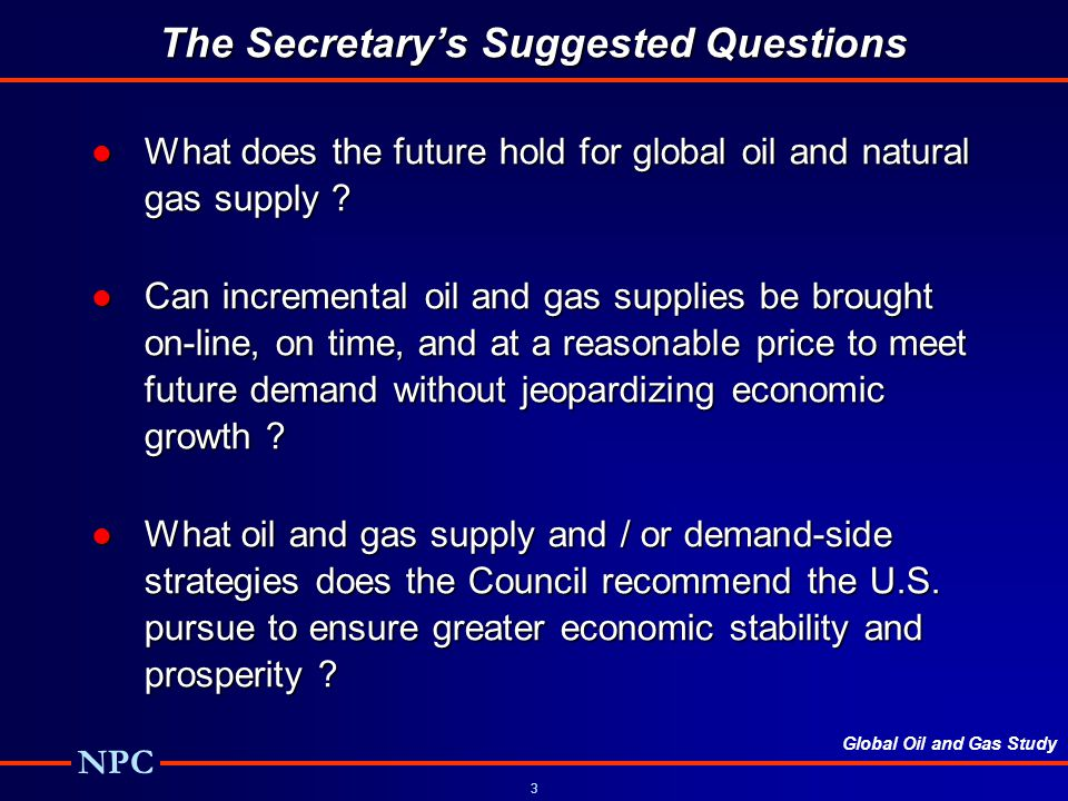 Global Oil and Gas Study NPC 3 What does the future hold for global oil and natural gas supply ?What does the future hold for global oil and natural gas supply .