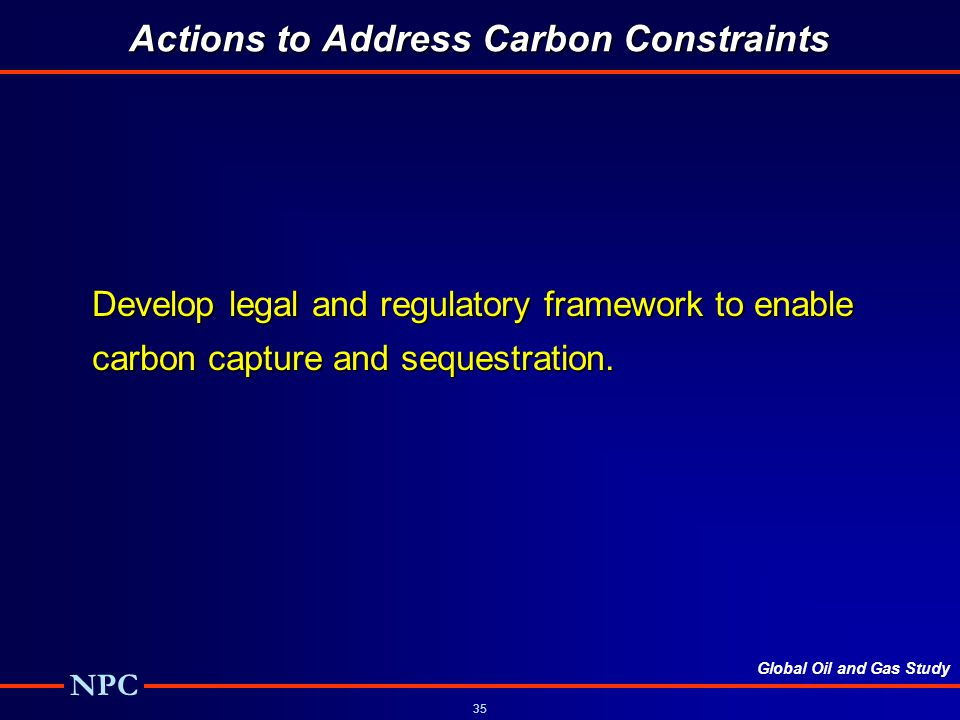 Global Oil and Gas Study NPC 35 Actions to Address Carbon Constraints Develop legal and regulatory framework to enable carbon capture and sequestration.