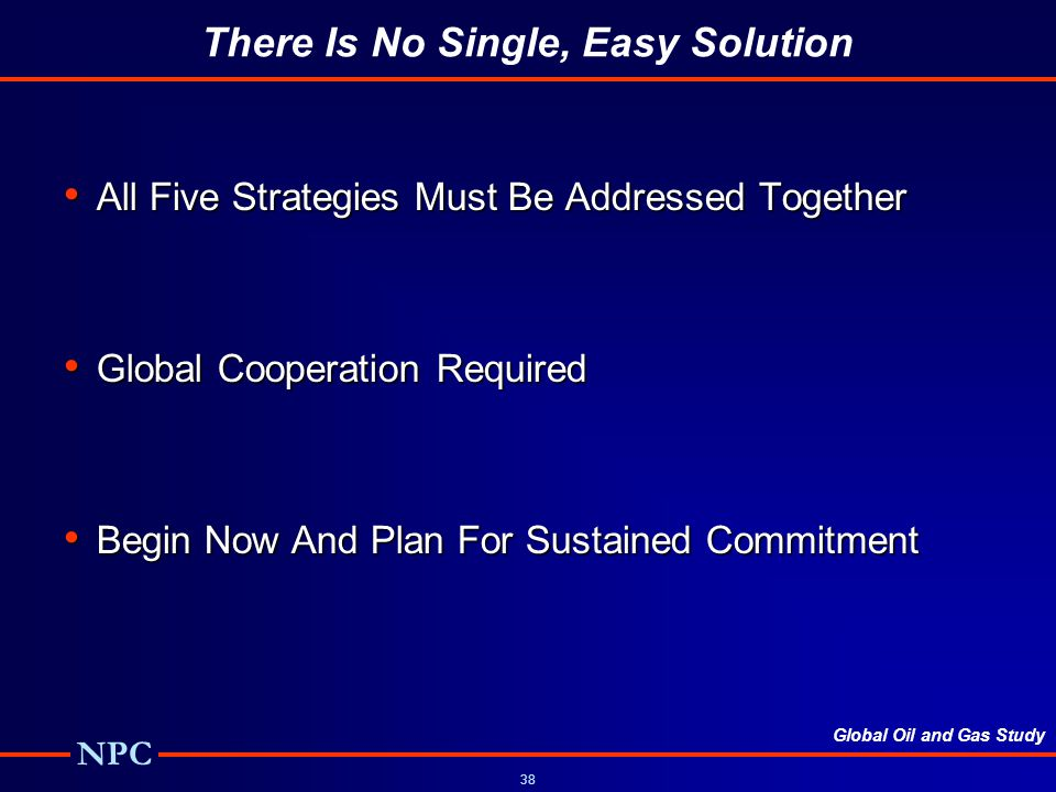 Global Oil and Gas Study NPC 38 There Is No Single, Easy Solution All Five Strategies Must Be Addressed Together All Five Strategies Must Be Addressed Together Global Cooperation Required Global Cooperation Required Begin Now And Plan For Sustained Commitment Begin Now And Plan For Sustained Commitment