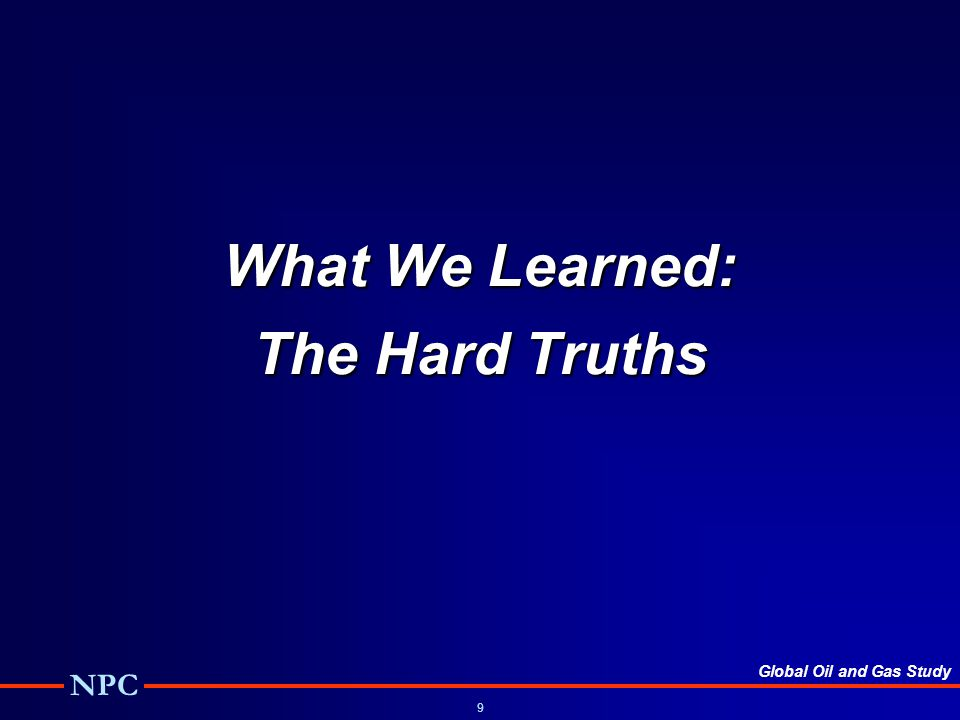Global Oil and Gas Study NPC 9 What We Learned: The Hard Truths