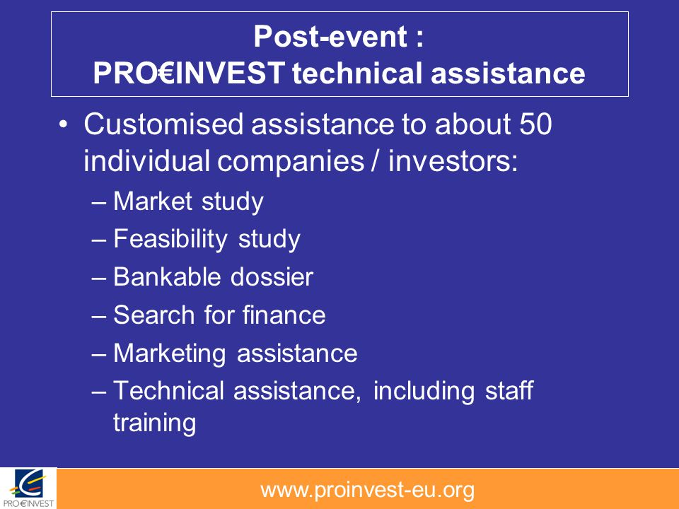 www.proinvest-eu.org Post-event : PROINVEST technical assistance Customised assistance to about 50 individual companies / investors: –Market study –Feasibility study –Bankable dossier –Search for finance –Marketing assistance –Technical assistance, including staff training