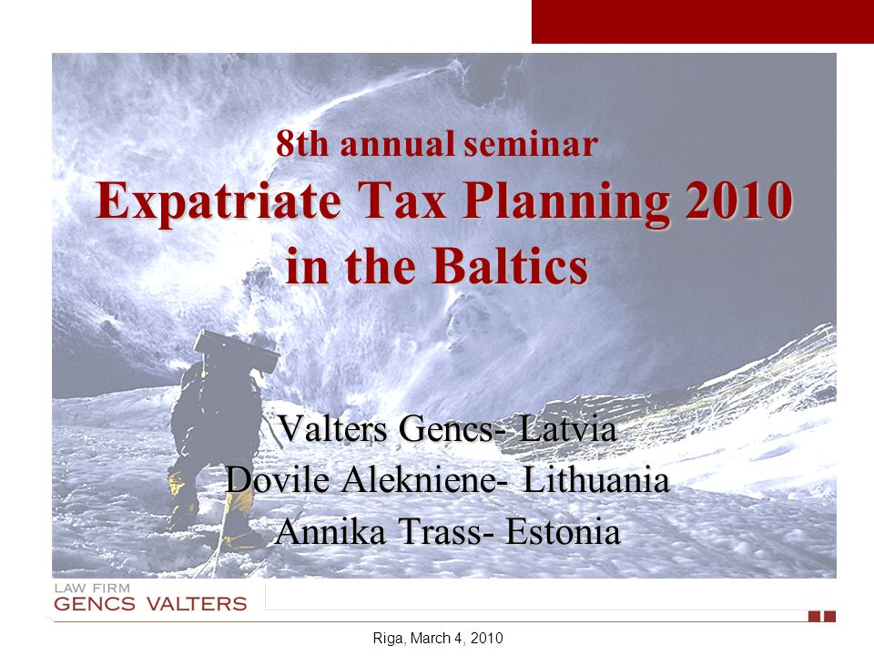 Expatriate Tax Planning 2010 in the Baltics 8th annual seminar Expatriate Tax Planning 2010 in the Baltics Valters Gencs- Latvia Dovile Alekniene- Lithuania Annika Trass- Estonia Riga, March 4, 2010