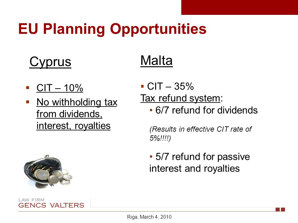 EU Planning Opportunities Cyprus CIT – 10% No withholding tax from dividends, interest, royalties Malta CIT – 35% Tax refund system: 6/7 refund for dividends (Results in effective CIT rate of 5%!!!!) 5/7 refund for passive interest and royalties Riga, March 4, 2010