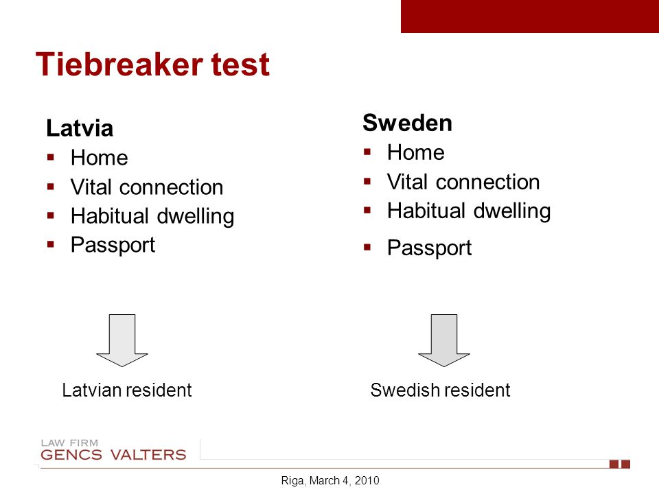 Tiebreaker test Latvia Home Vital connection Habitual dwelling Passport Sweden Home Vital connection Habitual dwelling Passport Latvian residentSwedish resident Riga, March 4, 2010