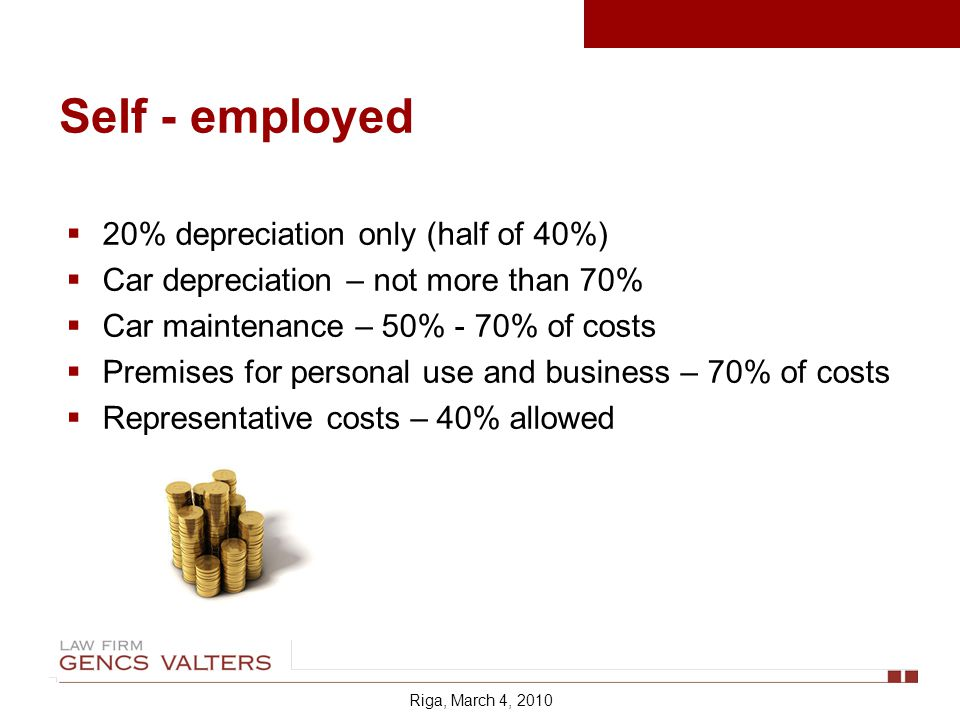 Self - employed 20% depreciation only (half of 40%) Car depreciation – not more than 70% Car maintenance – 50% - 70% of costs Premises for personal use and business – 70% of costs Representative costs – 40% allowed Riga, March 4, 2010