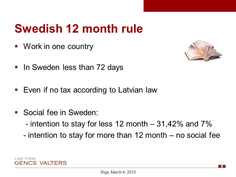 Work in one country In Sweden less than 72 days Even if no tax according to Latvian law Social fee in Sweden: - intention to stay for less 12 month – 31,42% and 7% - intention to stay for more than 12 month – no social fee Riga, March 4, 2010 Swedish 12 month rule