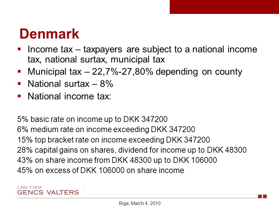 Income tax – taxpayers are subject to a national income tax, national surtax, municipal tax Municipal tax – 22,7%-27,80% depending on county National surtax – 8% National income tax: 5% basic rate on income up to DKK % medium rate on income exceeding DKK % top bracket rate on income exceeding DKK % capital gains on shares, dividend for income up to DKK % on share income from DKK up to DKK % on excess of DKK on share income Riga, March 4, 2010 Denmark