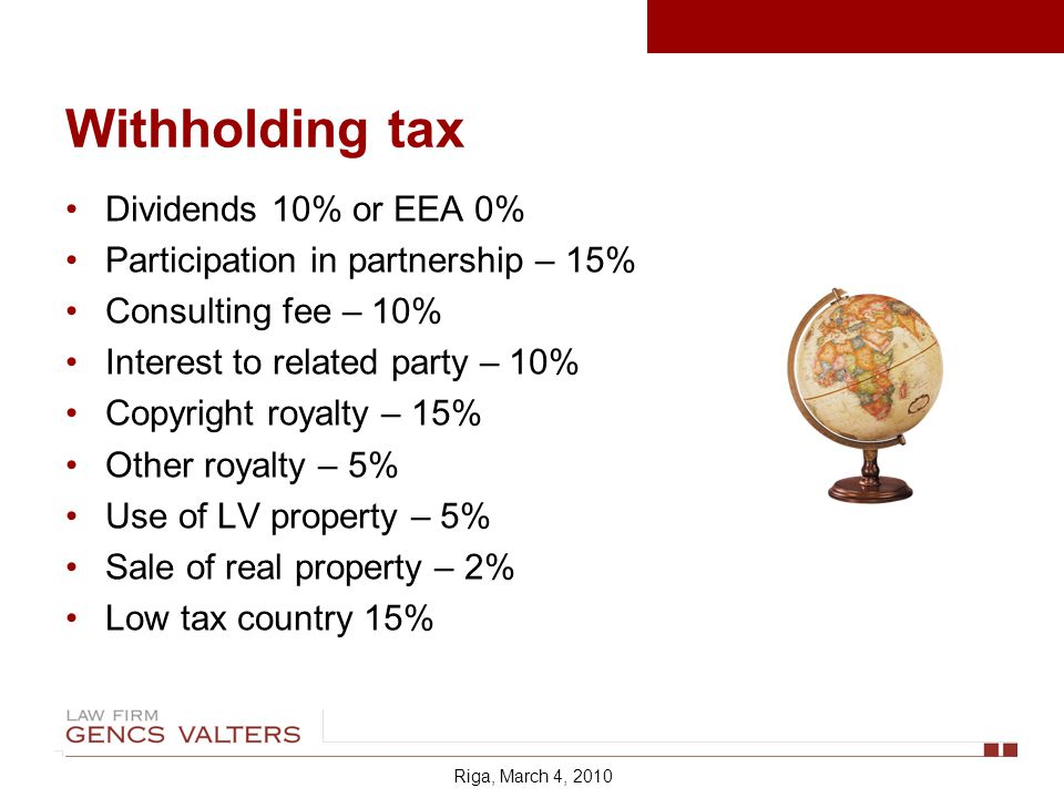 Withholding tax Dividends 10% or EEA 0% Participation in partnership – 15% Consulting fee – 10% Interest to related party – 10% Copyright royalty – 15% Other royalty – 5% Use of LV property – 5% Sale of real property – 2% Low tax country 15% Riga, March 4, 2010