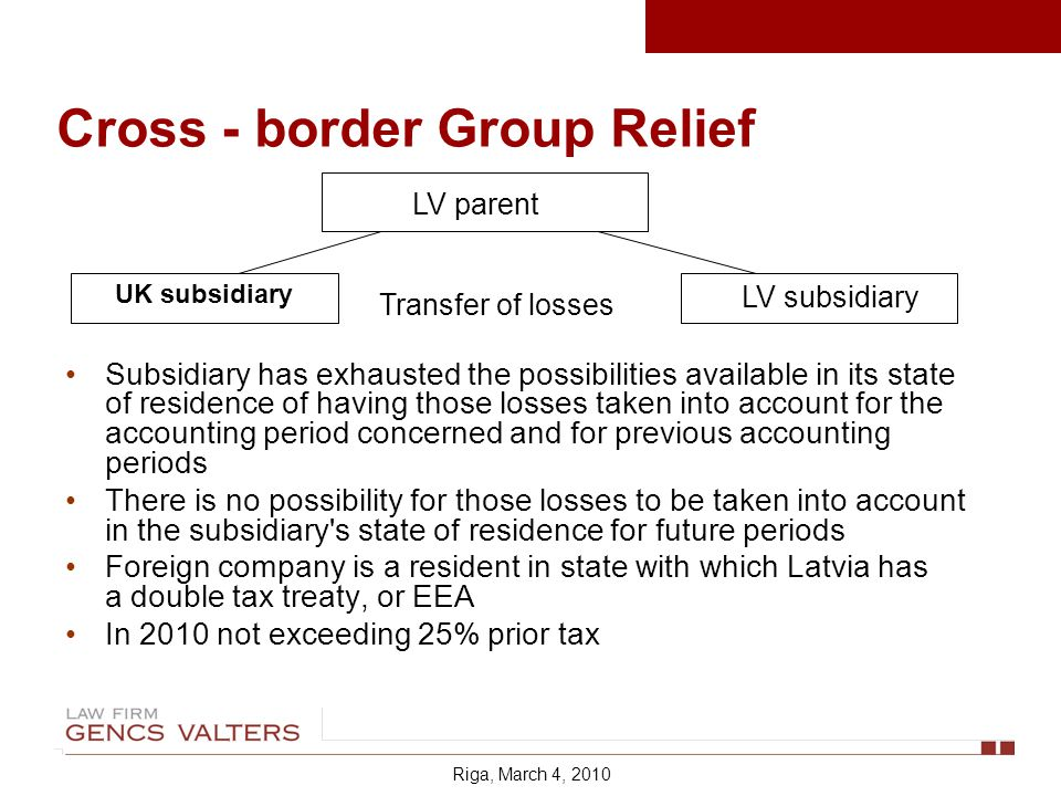 Cross - border Group Relief Subsidiary has exhausted the possibilities available in its state of residence of having those losses taken into account for the accounting period concerned and for previous accounting periods There is no possibility for those losses to be taken into account in the subsidiary s state of residence for future periods Foreign company is a resident in state with which Latvia has a double tax treaty, or EEA In 2010 not exceeding 25% prior tax LV parent LV subsidiary Transfer of losses UK subsidiary Riga, March 4, 2010