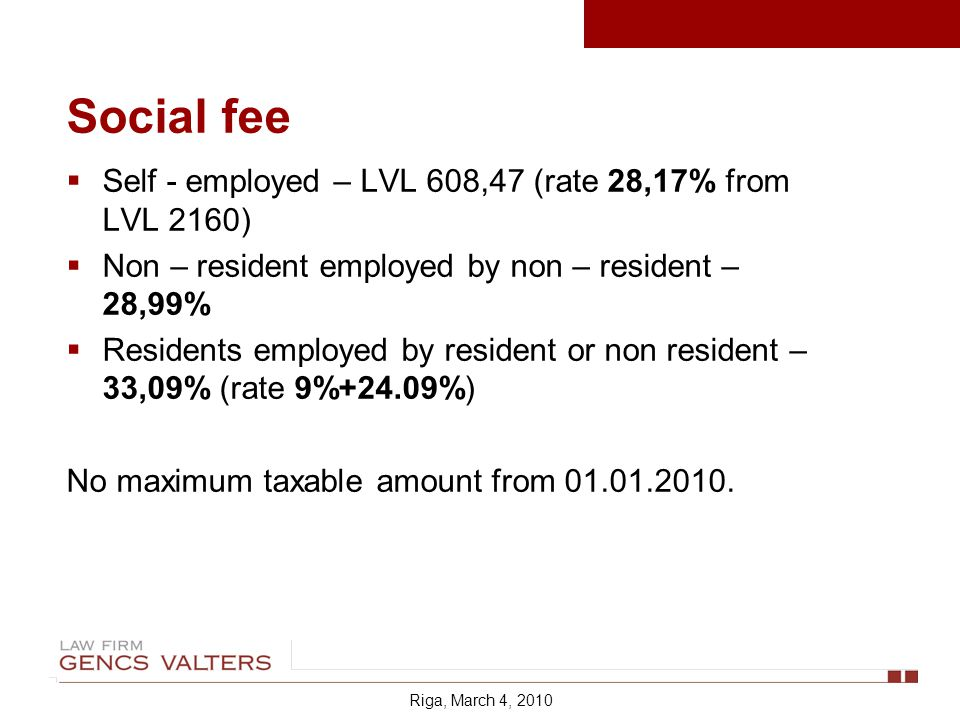 Social fee Self - employed – LVL 608,47 (rate 28,17% from LVL 2160) Non – resident employed by non – resident – 28,99% Residents employed by resident or non resident – 33,09% (rate 9%+24.09%) No maximum taxable amount from