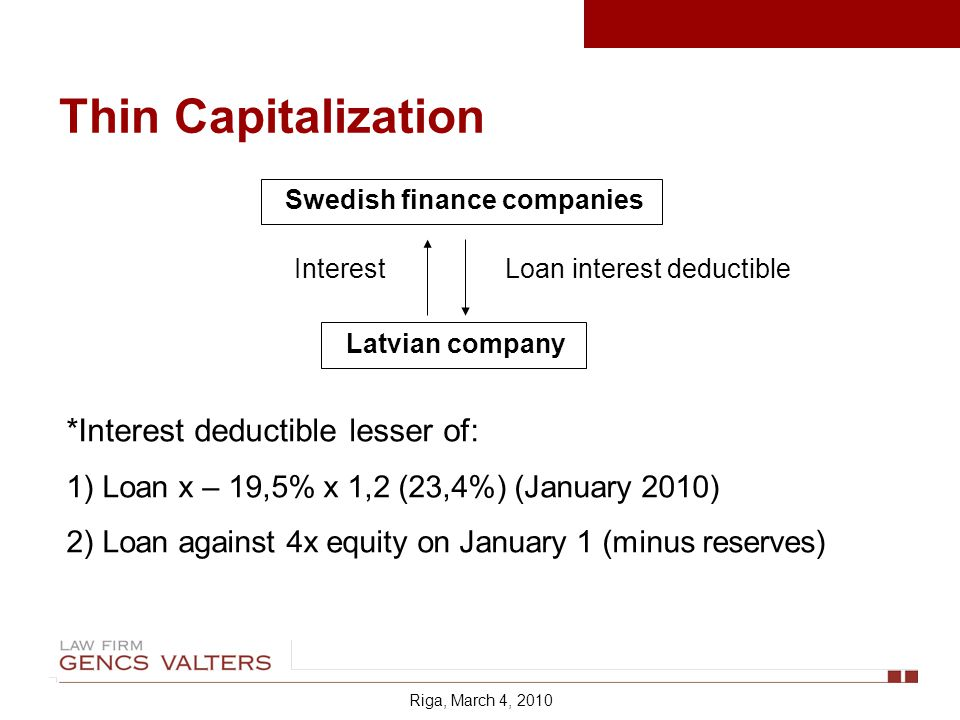 Thin Capitalization Swedish finance companies Latvian company Loan interest deductible *Interest deductible lesser of: 1)Loan x – 19,5% x 1,2 (23,4%) (January 2010) 2)Loan against 4x equity on January 1 (minus reserves) Interest Riga, March 4, 2010