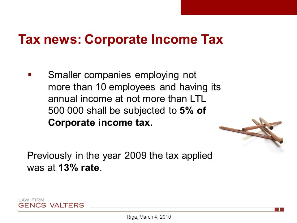 Riga, March 4, 2010 Tax news: Corporate Income Tax Smaller companies employing not more than 10 employees and having its annual income at not more than LTL shall be subjected to 5% of Corporate income tax.