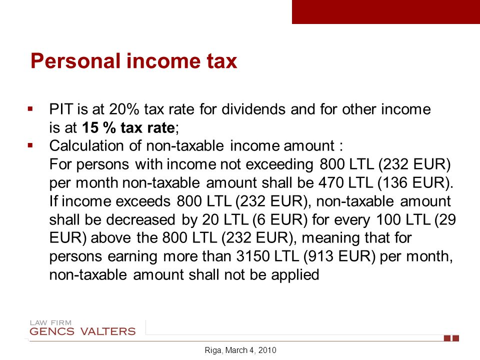 Riga, March 4, 2010 PIT is at 20% tax rate for dividends and for other income is at 15 % tax rate; Calculation of non-taxable income amount : For persons with income not exceeding 800 LTL (232 EUR) per month non-taxable amount shall be 470 LTL (136 EUR).