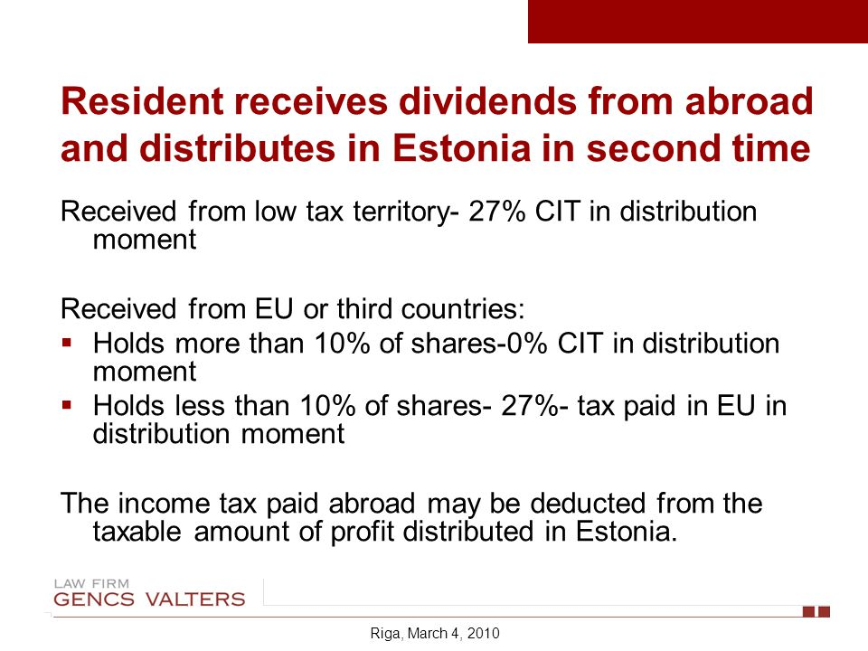 Received from low tax territory- 27% CIT in distribution moment Received from EU or third countries: Holds more than 10% of shares-0% CIT in distribution moment Holds less than 10% of shares- 27%- tax paid in EU in distribution moment The income tax paid abroad may be deducted from the taxable amount of profit distributed in Estonia.