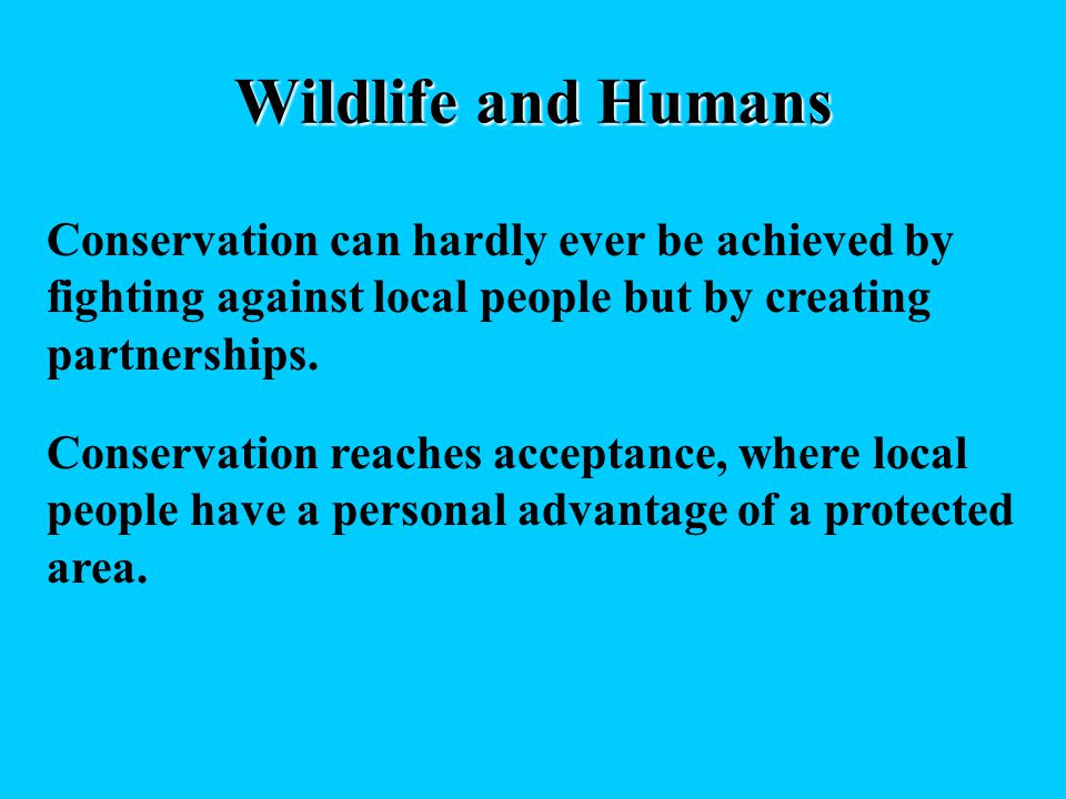 Wildlife and Humans Conservation can hardly ever be achieved by fighting against local people but by creating partnerships. Conservation reaches accep