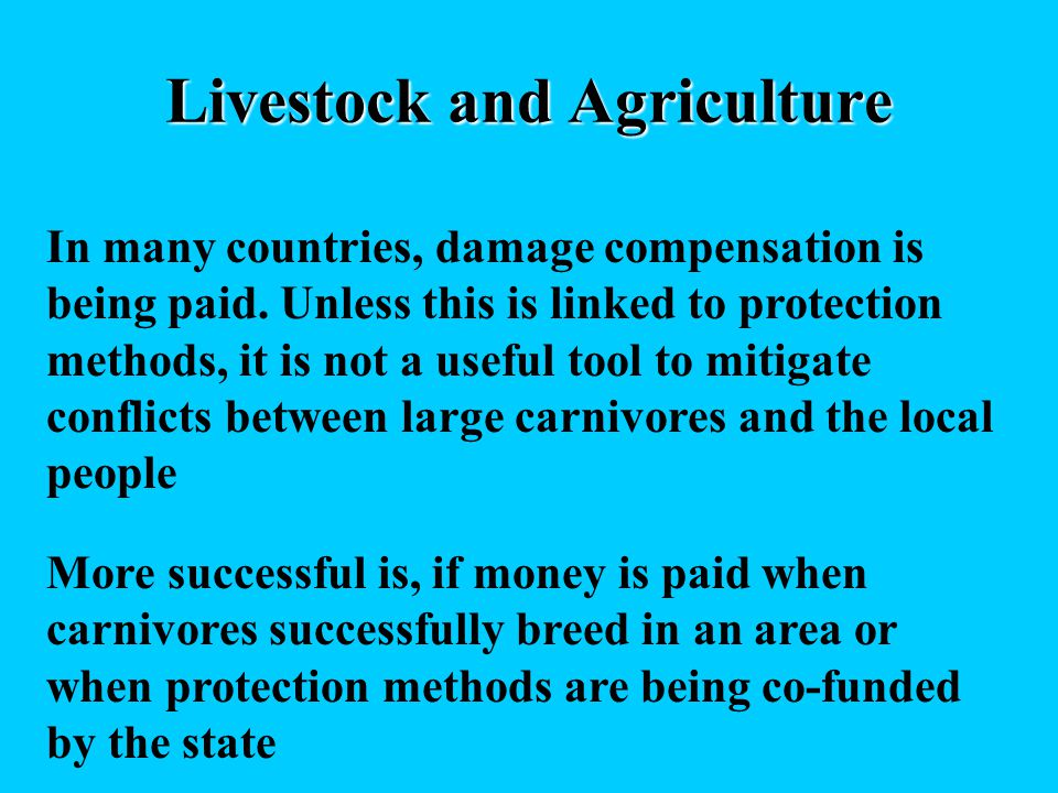Livestock and Agriculture In many countries, damage compensation is being paid. Unless this is linked to protection methods, it is not a useful tool t