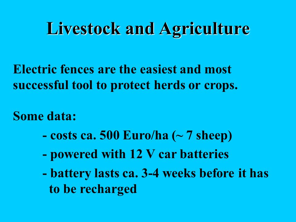 Livestock and Agriculture Electric fences are the easiest and most successful tool to protect herds or crops. Some data: - costs ca. 500 Euro/ha (~ 7