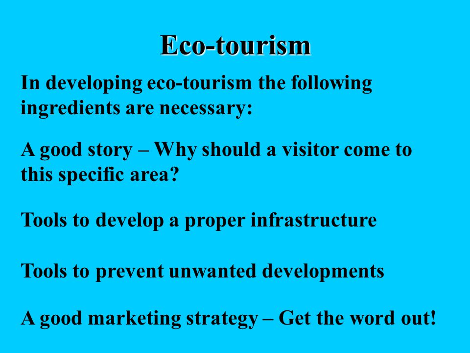 Eco-tourism In developing eco-tourism the following ingredients are necessary: A good story – Why should a visitor come to this specific area? Tools t