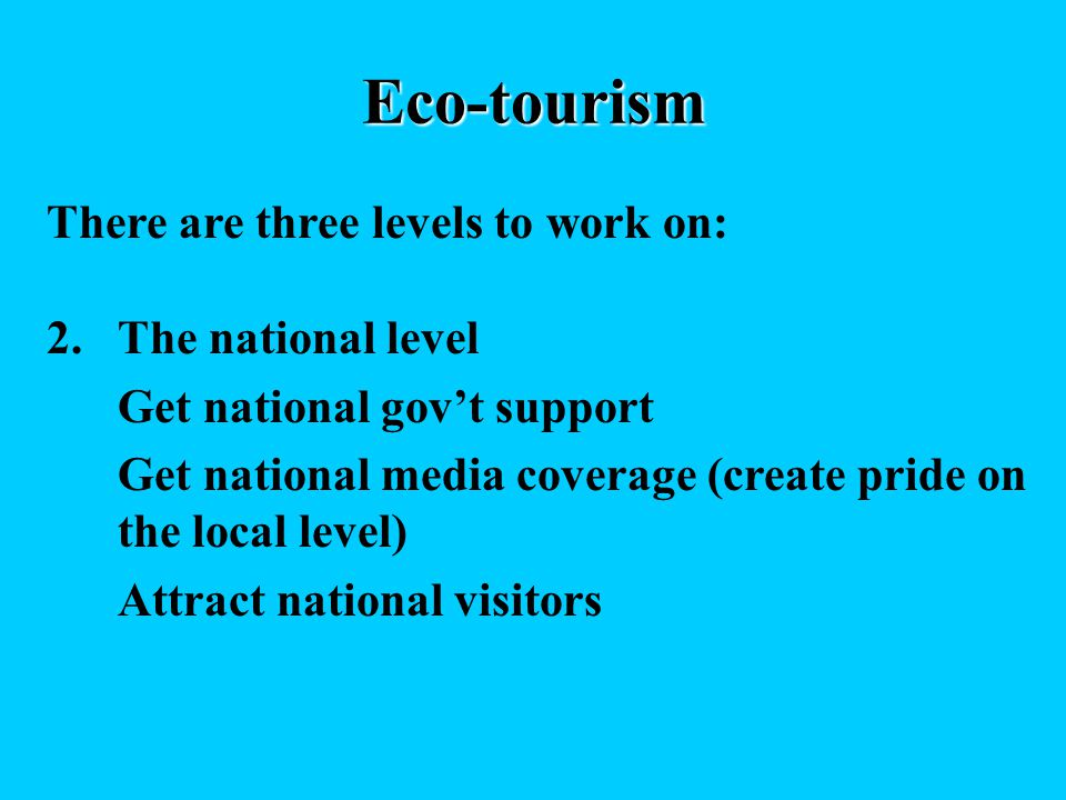 Eco-tourism There are three levels to work on: 2.The national level Get national govt support Get national media coverage (create pride on the local level) Attract national visitors