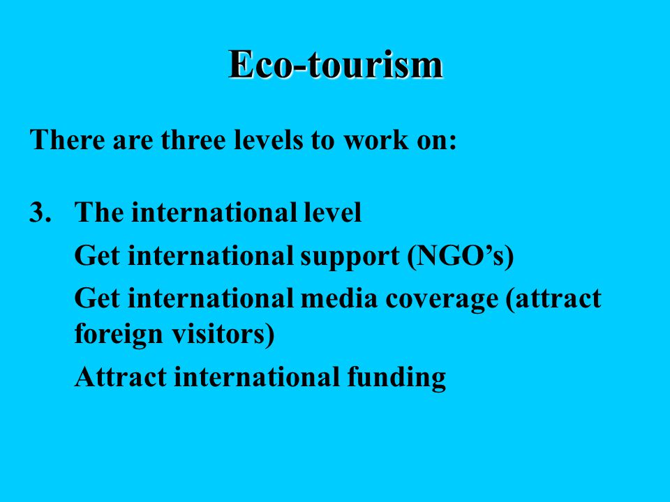 Eco-tourism There are three levels to work on: 3.The international level Get international support (NGOs) Get international media coverage (attract foreign visitors) Attract international funding