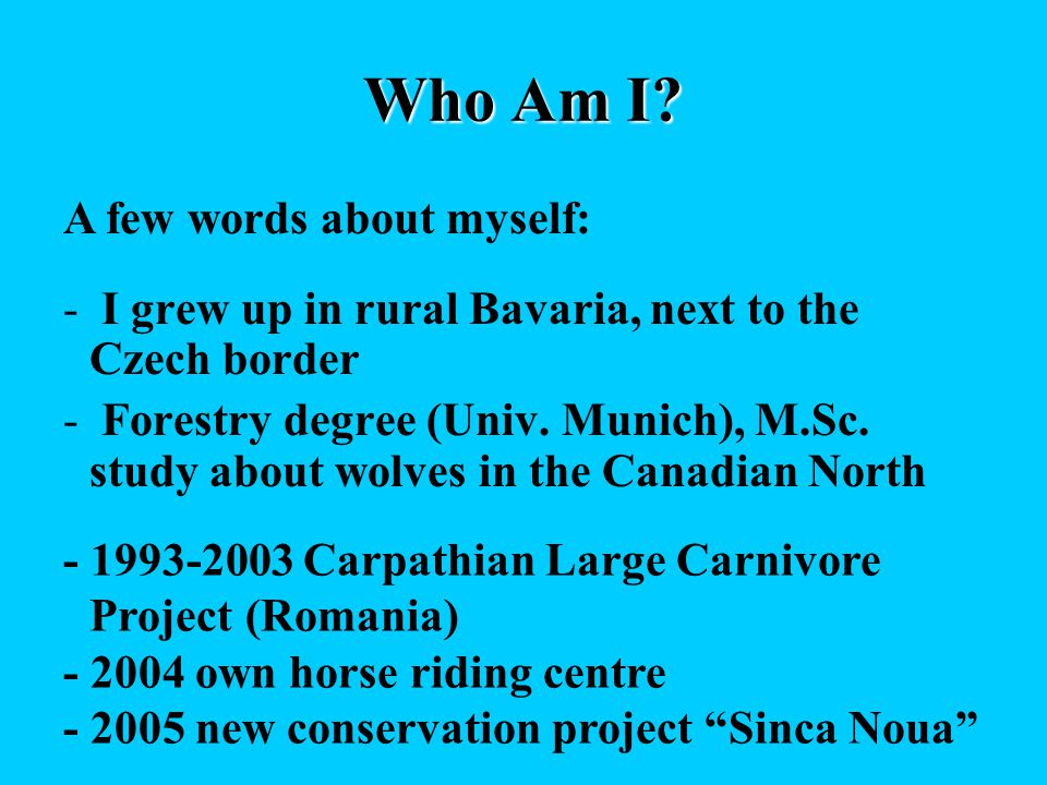 Who Am I? - I grew up in rural Bavaria, next to the Czech border - Forestry degree (Univ. Munich), M.Sc. study about wolves in the Canadian North A fe