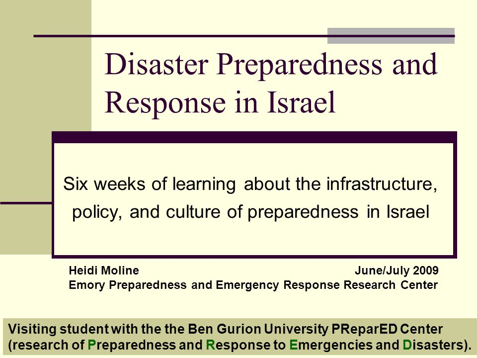 Disaster Preparedness and Response in Israel Six weeks of learning about the infrastructure, policy, and culture of preparedness in Israel Heidi MolineJune/July 2009 Emory Preparedness and Emergency Response Research Center Visiting student with the the Ben Gurion University PReparED Center (research of Preparedness and Response to Emergencies and Disasters).