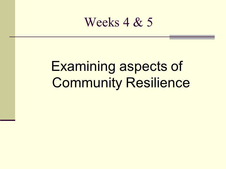 Weeks 4 & 5 Examining aspects of Community Resilience