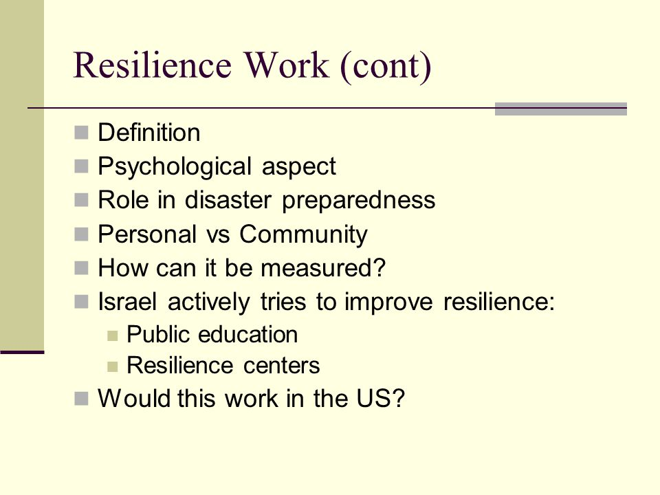 Resilience Work (cont) Definition Psychological aspect Role in disaster preparedness Personal vs Community How can it be measured.