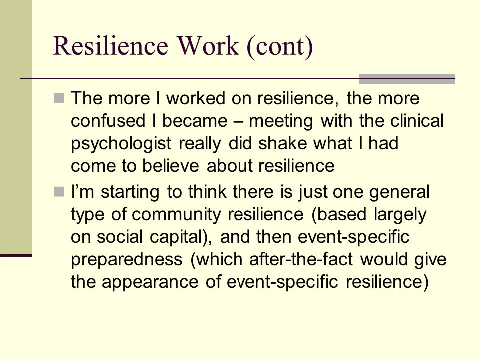 Resilience Work (cont) The more I worked on resilience, the more confused I became – meeting with the clinical psychologist really did shake what I had come to believe about resilience Im starting to think there is just one general type of community resilience (based largely on social capital), and then event-specific preparedness (which after-the-fact would give the appearance of event-specific resilience)
