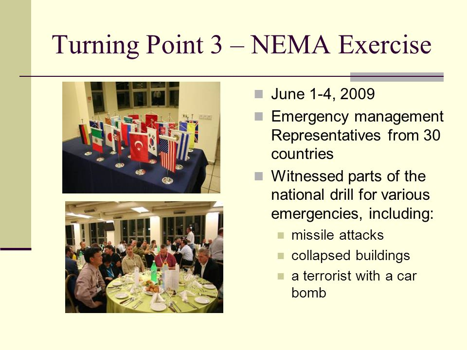 Turning Point 3 – NEMA Exercise June 1-4, 2009 Emergency management Representatives from 30 countries Witnessed parts of the national drill for various emergencies, including: missile attacks collapsed buildings a terrorist with a car bomb