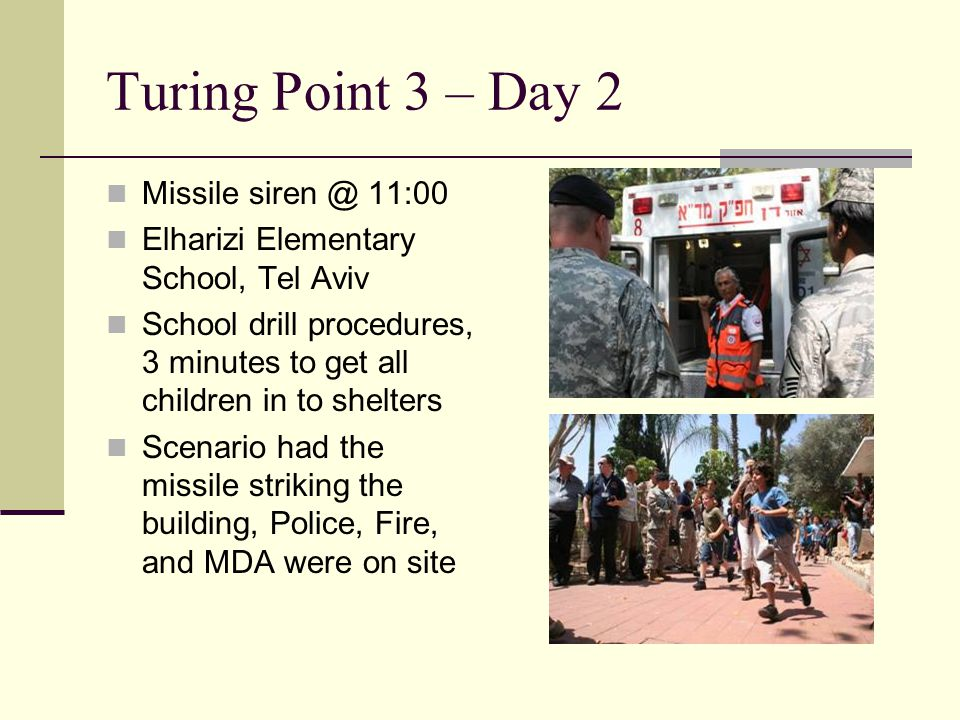 Turing Point 3 – Day 2 Missile siren @ 11:00 Elharizi Elementary School, Tel Aviv School drill procedures, 3 minutes to get all children in to shelters Scenario had the missile striking the building, Police, Fire, and MDA were on site
