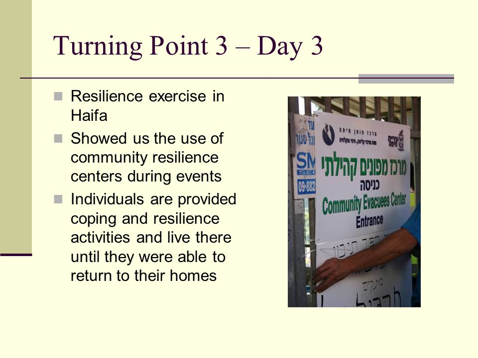 Turning Point 3 – Day 3 Resilience exercise in Haifa Showed us the use of community resilience centers during events Individuals are provided coping and resilience activities and live there until they were able to return to their homes