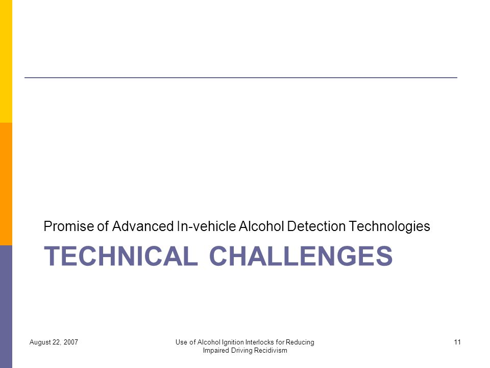 TECHNICAL CHALLENGES Promise of Advanced In-vehicle Alcohol Detection Technologies August 22, 2007Use of Alcohol Ignition Interlocks for Reducing Impaired Driving Recidivism 11